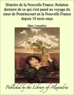 Histoire de la Nouvelle France: Relation derniere de ce qui s'est passé au voyage du sieur de Poutrincourt en la Nouvelle France depuis 10 mois ença