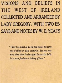 Visions and Beliefs in the West of Ireland Collected and Arranged by Lady Gregory: With Two Essays and Notes by W. B. Yeats, First Series and Second Series