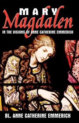 Mary Magdalen in the Visions of Anne Catherine Emmerich (with Supplemental Reading: A Brief Life of Christ) [Illustrated]