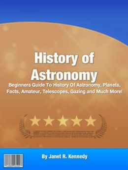 History of Astronomy: Beginners Guide To History Of Astronomy, Planets, Facts, Amateur, Telescopes, Gazing and Much More!