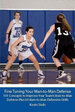 Fine Tuning Your Man-to-Man Defense: 101 Concepts to Improve Your Team's Man-to-Man Defense and Plus 60 Man-to-Man Defensive Drills