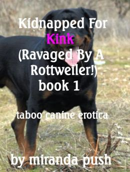 Kidnapped For Kink (Ravaged by a Rottweiler!) Book 1 Taboo erotica