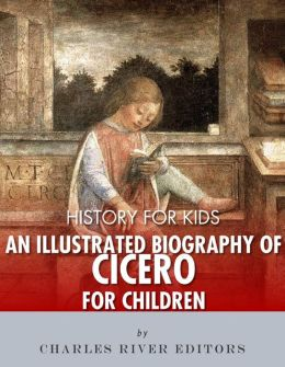 History for Kids: An Illustrated Biography of Cicero for Children