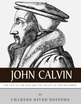 John Calvin: The Life of the Man and the Legacy of the Reformer