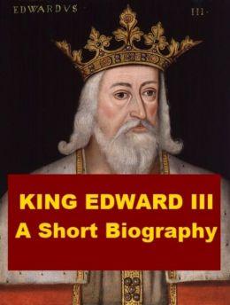 King Edward III - A Short Biography