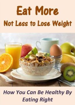 Eat More Not Less to Lose Weight: How You Can Be Healthy By Eating Right