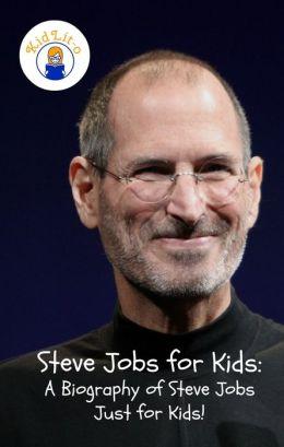 Steve Jobs for Kids: A Biography of Steve Jobs Just for Kids!