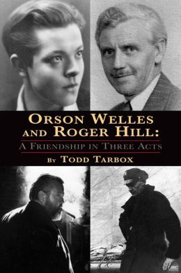 Orson Welles and Roger Hill A Friendship in Three Acts