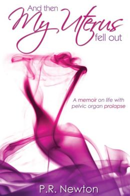 And Then My Uterus Fell Out: A memoir on life with pelvic organ prolapse