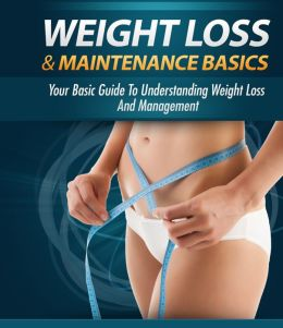 Weight Loss And Maintenance Basics - Your Basic Guide to Understanding Weight Loss and Management