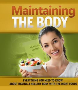 Maintaining The Body - Everything You Need to Know About Having a Healthy Body With The Right Foods