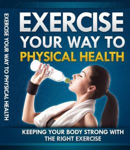 Exercise Your Way To Physical Health - Keeping Your Body Strong With The Right Exercise
