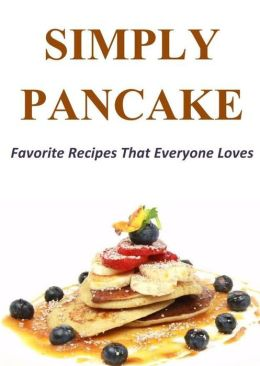 Simply Pancake: Favorite Pancake Recipes That Everyone Loves