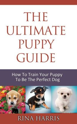 The Ultimate Puppy Training Guide : How To Train Your Puppy To Be The Perfect Dog