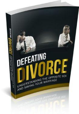 Defeat Divorce: Understanding The Opposite Sex And Saving Your Marriage