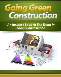 Going Green Construction: An Insider's Look At The Trend In Green Construction