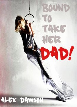 Bound To Take Her D ad (Taboo, Daddy + Daughter Erotic Story with a Virgin Anal Deflowering and Hardcore Domination) (Bound For Daddy)
