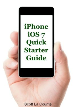 iPhone iOS 7 Quick Starter Guide (For iPhone 4, iPhone 4s, iPhone 5, iPhone 5s, and iPhone 5c)