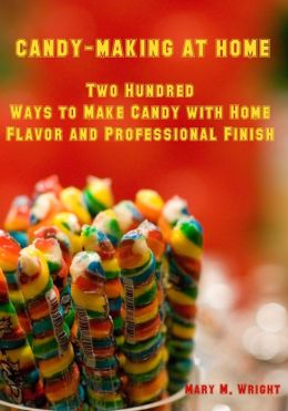 Candy-Making at Home : Two Hundred Ways to Make Candy with Home Flavor and Professional Finish (Illustrated)