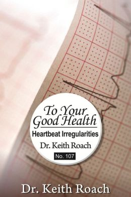 To Your Good Health: Heartbeat Irregularities: Too Fast, Too Slow, Irregular