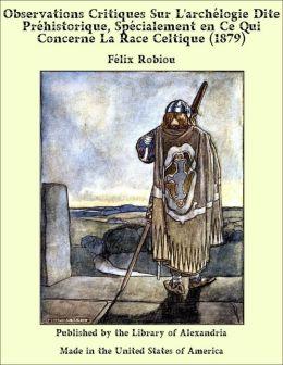 Observations Critiques Sur L'archélogie Dite Préhistorique, Spécialement en Ce Qui Concerne La Race Celtique (1879)