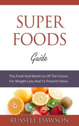 Superfoods Guide : The Food and Medicine of the Future for Weight Loss and to Prevent Illness