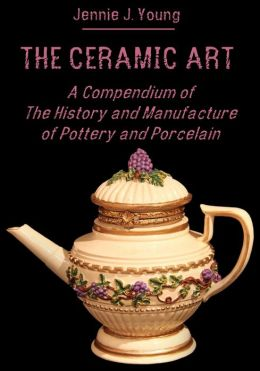 The Ceramic Art : A Compendium of The History and Manufacture of Pottery and Porcelain (Illustrated)