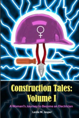 Construction Tales: Volume I: A Woman's Journey to Become an Electrician