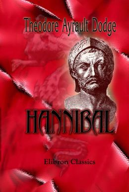 Hannibal. A history of the art of war among the Carthaginians and Romans down to the Battle of Pydna, 168 B.C., with a detailed account of the Second Punic War.
