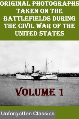 Original Photographs Taken On The Battlefields During The Civil War Of The United States VOLUME 1 OF 6