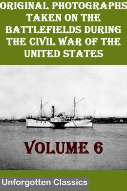 Original Photographs Taken On The Battlefields During The Civil War Of The United States VOLUME 6 OF 6