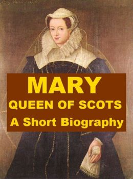 Mary, Queen of Scots - A Short Biography