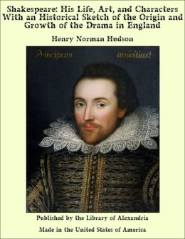 Shakespeare: His Life, Art, and Characters With an Historical Sketch of the Origin and Growth of the Drama in England