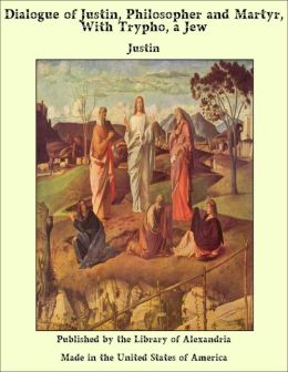 Dialogue of Justin, Philosopher and Martyr, With Trypho, a Jew