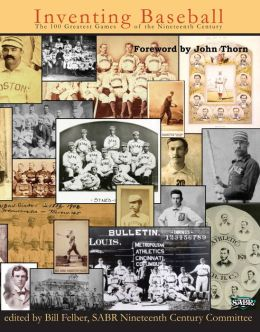 Inventing Baseball: The 100 Greatest Games of the Nineteenth Century