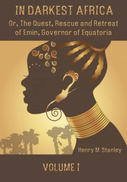 In Darkest Africa : Or, the Quest, Rescue and Retreat of Emin, Governor of Equatoria, Volume I (Illustrated)