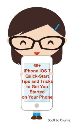 65+ iPhone iOS 7 Quick-Start Tips and Tricks to Get You Started with Your Phone (For iPhone 4 / 4S, iPhone 5 / 5s / 5c with iOS 7)