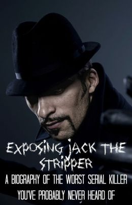 Exposing Jack the Stripper: A Biography of the Worst Serial Killer You've Probably Never Heard Of