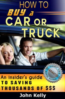 How To Buy A Car Or Truck: An Insider's Guide To Saving Thousands of $$$