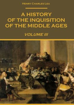 A History of The Inquisition of The Middle Ages : Volume III (Illustrated)
