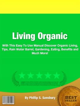 Living Organic: With This Easy To Use Manual Discover Organic Living, Tips, Rain Water Barrel, Gardening, Eating, Benefits and Much More!