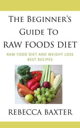 The Beginner's Guide To Raw Foods Diet : Raw Food Diet and Weight Loss, Best Recipes