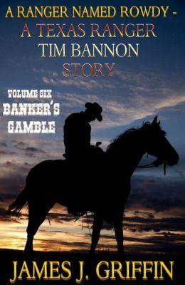 A Ranger Named Rowdy - A Texas Ranger Tim Bannon Story - Volume 6 - Banker's Gamble