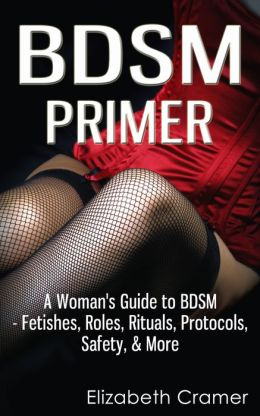 BDSM Primer - A Woman's Guide to BDSM - Fetishes, Roles, Rituals, Protocols, Safety, & More