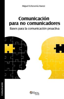 Comunicación para no comunicadores. Bases para la comunicación proactiva