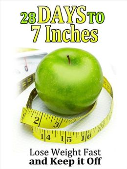 28 Days to 7 Inches: Lose Weight Fast and Keep It Off