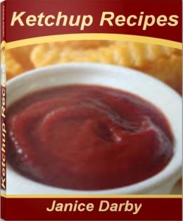 Ketchup Recipes: The Ultimate Recipe Guide For Amazing Heinz Ketchup and Much More In This Perfect Ketchup Cookbook