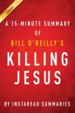 Book Cover Image. Title: Killing Jesus:  A History by Bill O'Reilly and Martin Dugard - A 30-minute Chapter-by-Chapter Summary, Author: InstaRead Summaries