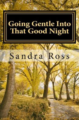 Going Gentle Into That Good Night: A Practical and Informative Guide to Fulfilling the Circle of Life For Our Loved Ones with Dementias & Alzheimer's Disease