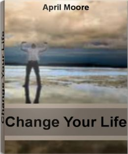 Change Your Life: Discover Ways To Change Your Life, How To Change Your Thoughts and Much More